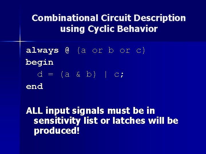 Combinational Circuit Description using Cyclic Behavior always @ (a or b or c) begin