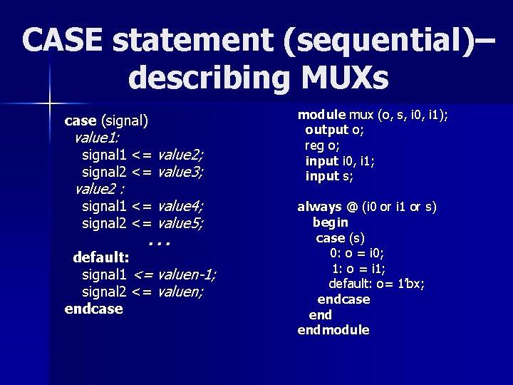 CASE statement (sequential)– describing MUXs case (signal) value 1: signal 1 <= value 2;