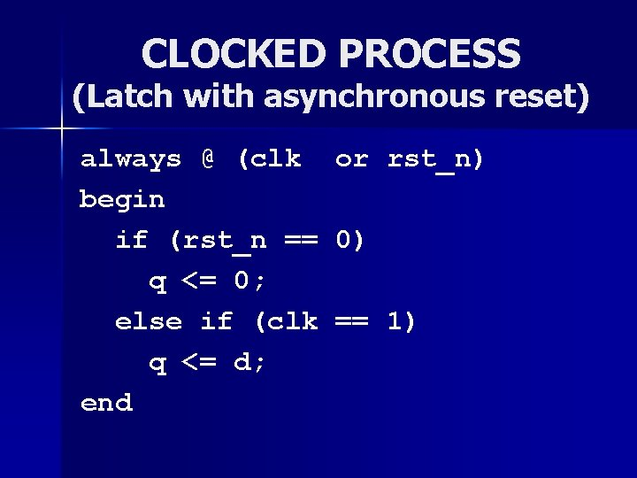 CLOCKED PROCESS (Latch with asynchronous reset) always @ (clk begin if (rst_n == q