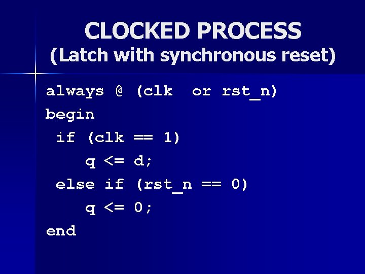 CLOCKED PROCESS (Latch with synchronous reset) always @ begin if (clk q <= else