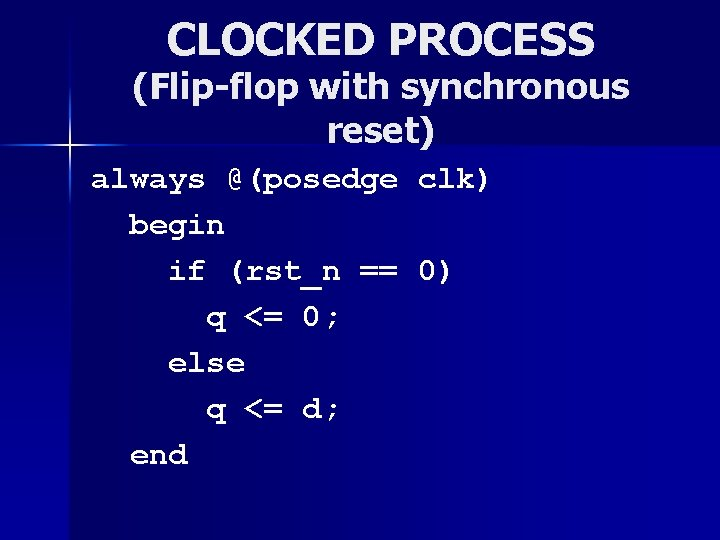 CLOCKED PROCESS (Flip-flop with synchronous reset) always @(posedge begin if (rst_n == q <=