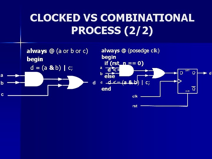 CLOCKED VS COMBINATIONAL PROCESS (2/2) always @ (a or b or c) begin d