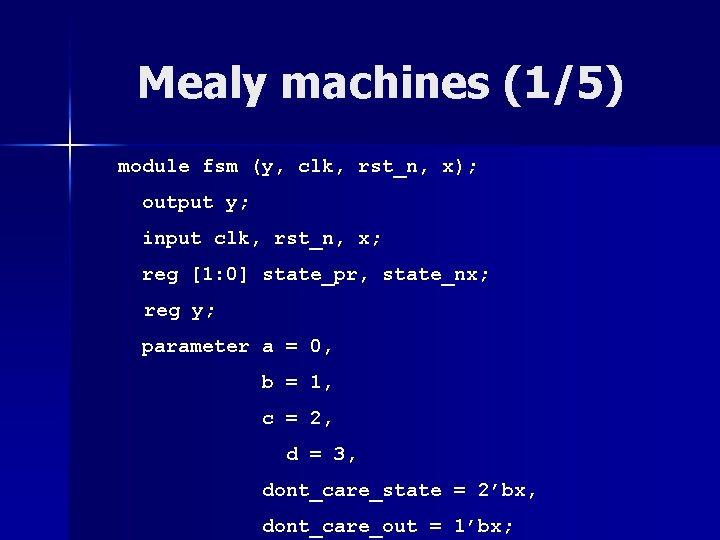 Mealy machines (1/5) module fsm (y, clk, rst_n, x); output y; input clk, rst_n,
