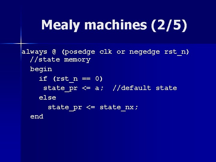 Mealy machines (2/5) always @ (posedge clk or negedge rst_n) //state memory begin if