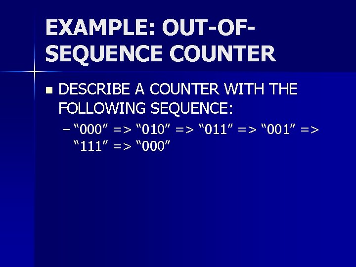 """EXAMPLE: OUT-OFSEQUENCE COUNTER n DESCRIBE A COUNTER WITH THE FOLLOWING SEQUENCE: – """" 000"""""""