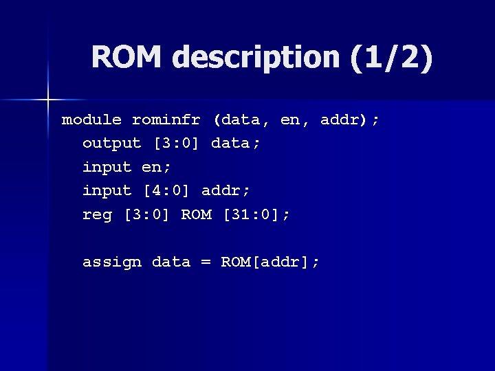 ROM description (1/2) module rominfr (data, en, addr); output [3: 0] data; input en;