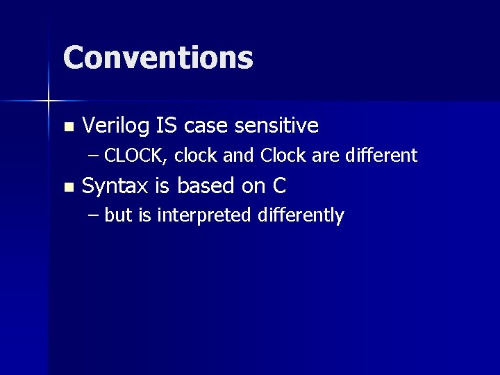 Conventions n Verilog IS case sensitive – CLOCK, clock and Clock are different n