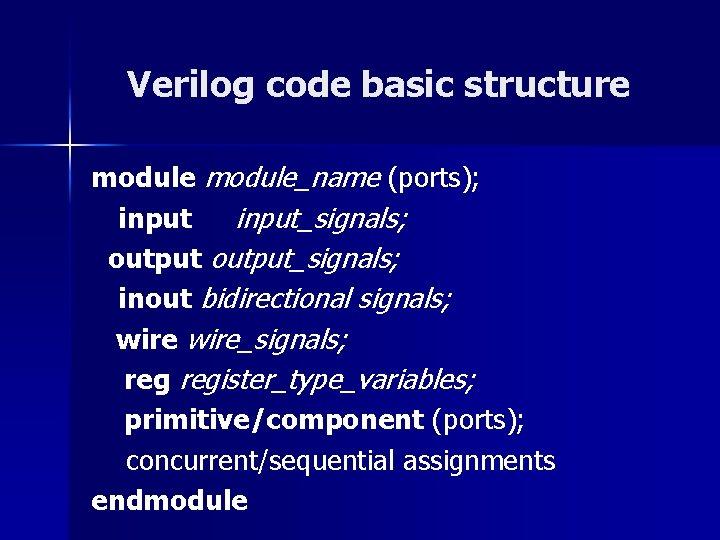 Verilog code basic structure module_name (ports); input_signals; output_signals; inout bidirectional signals; wire_signals; register_type_variables; primitive/component