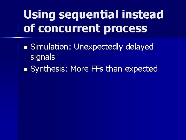 Using sequential instead of concurrent process Simulation: Unexpectedly delayed signals n Synthesis: More FFs