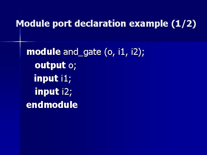 Module port declaration example (1/2) module and_gate (o, i 1, i 2); output o;