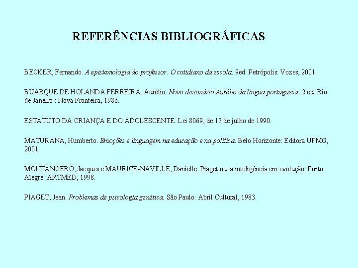 REFERÊNCIAS BIBLIOGRÁFICAS BECKER, Fernando. A epistemologia do professor. O cotidiano da escola. 9 ed.