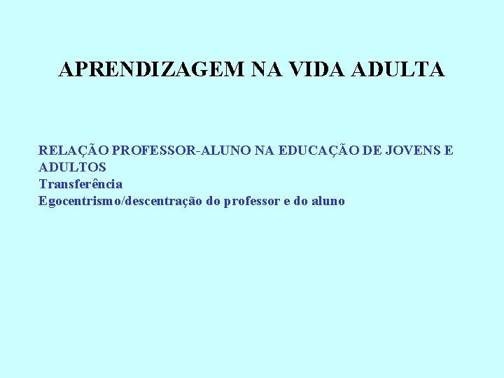 APRENDIZAGEM NA VIDA ADULTA RELAÇÃO PROFESSOR-ALUNO NA EDUCAÇÃO DE JOVENS E ADULTOS Transferência Egocentrismo/descentração