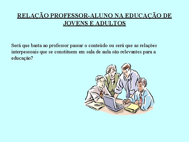 RELAÇÃO PROFESSOR-ALUNO NA EDUCAÇÃO DE JOVENS E ADULTOS Será que basta ao professor passar