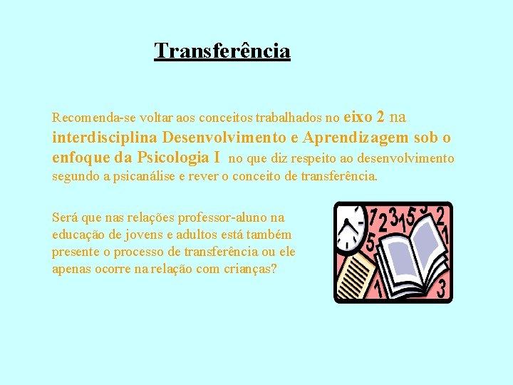 Transferência Recomenda-se voltar aos conceitos trabalhados no eixo 2 na interdisciplina Desenvolvimento e Aprendizagem