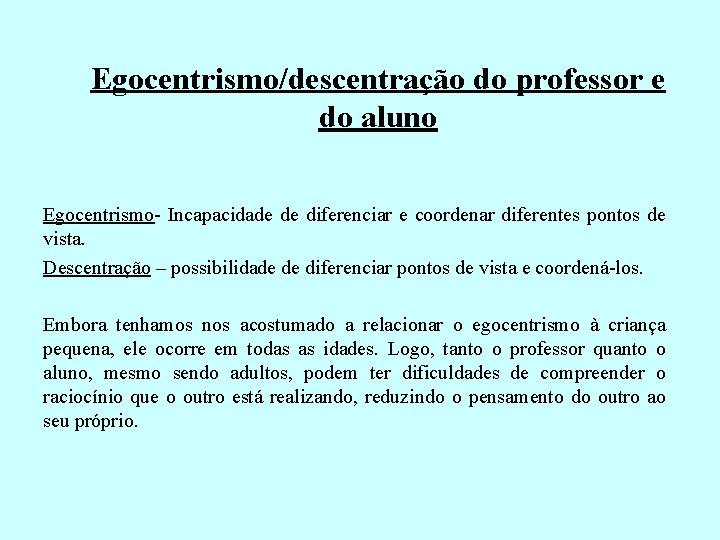 Egocentrismo/descentração do professor e do aluno Egocentrismo- Incapacidade de diferenciar e coordenar diferentes pontos