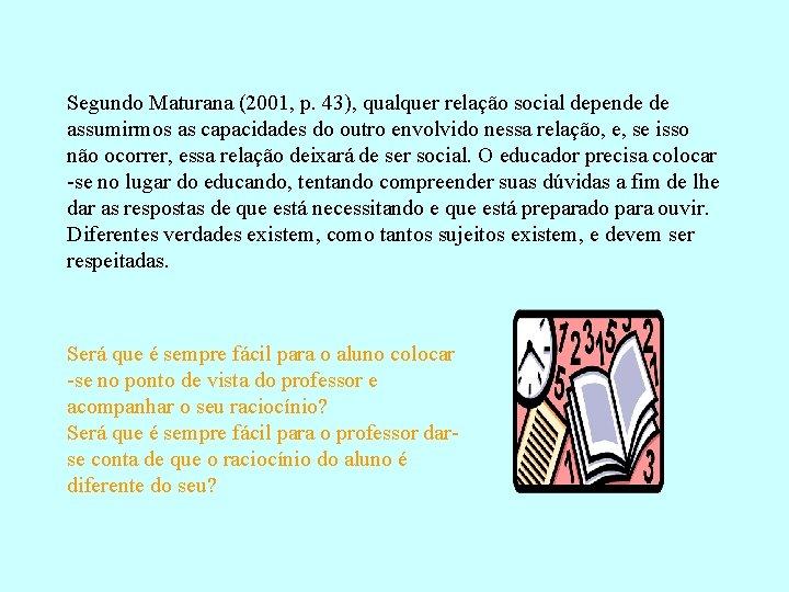 Segundo Maturana (2001, p. 43), qualquer relação social depende de assumirmos as capacidades do
