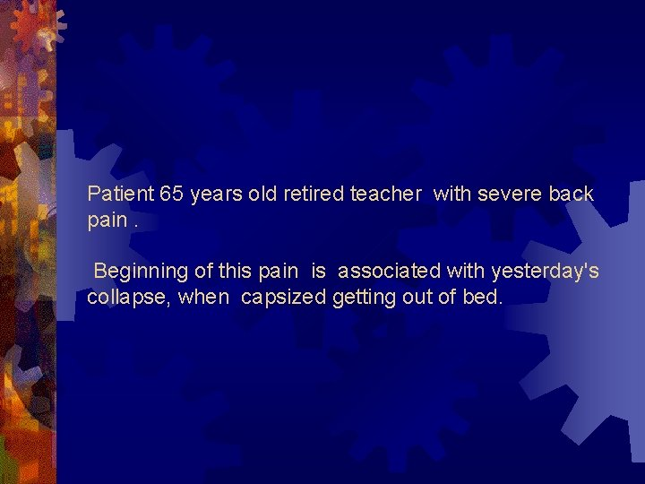 Patient 65 years old retired teacher with severe back pain. Beginning of this pain