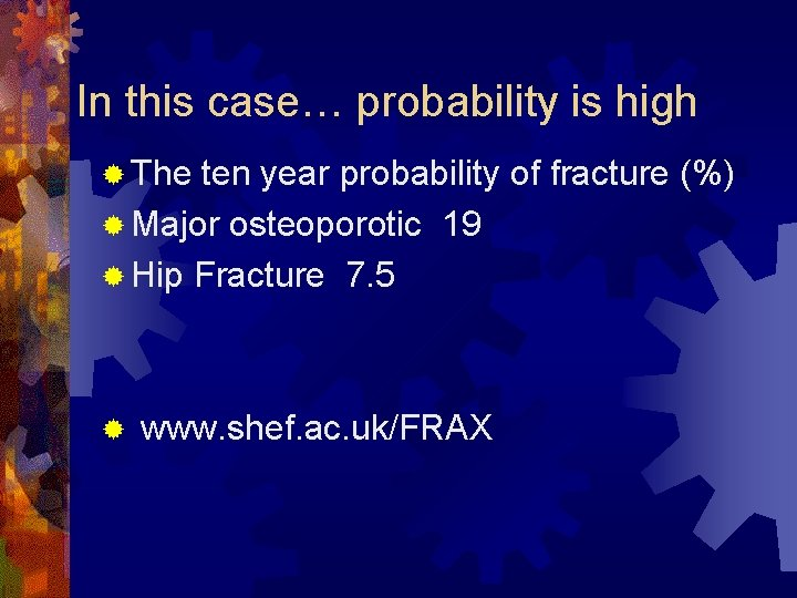 In this case… probability is high ® The ten year probability of fracture (%)