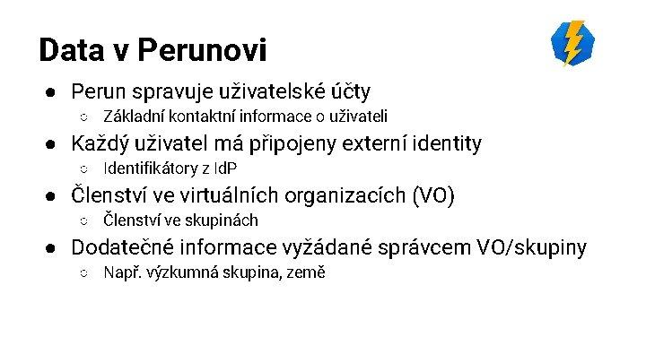 Data v Perunovi ● Perun spravuje uživatelské účty ○ Základní kontaktní informace o uživateli