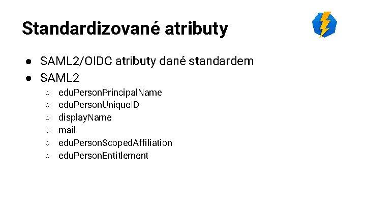 Standardizované atributy ● SAML 2/OIDC atributy dané standardem ● SAML 2 ○ ○ ○