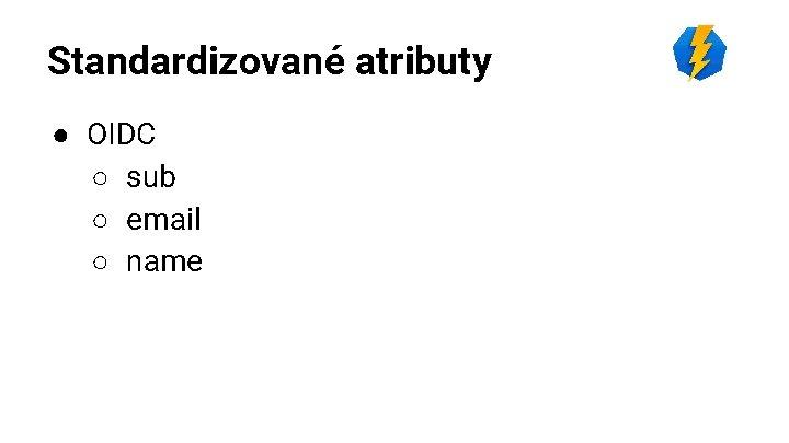 Standardizované atributy ● OIDC ○ sub ○ email ○ name