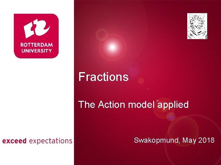 Fractions Presentatie titel The Action model applied Swakopmund, May 2018 Rotterdam, 00 januari 2007
