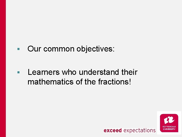 § Our common objectives: § Learners who understand their mathematics of the fractions!
