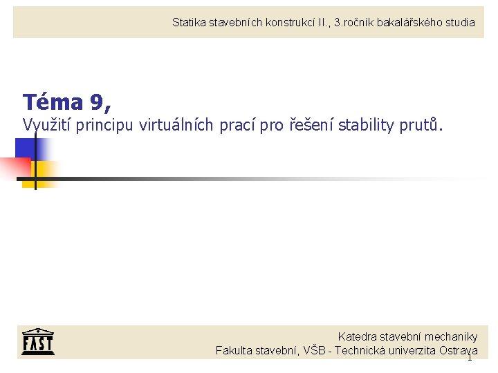 Statika stavebních konstrukcí II. , 3. ročník bakalářského studia Téma 9, Využití principu virtuálních