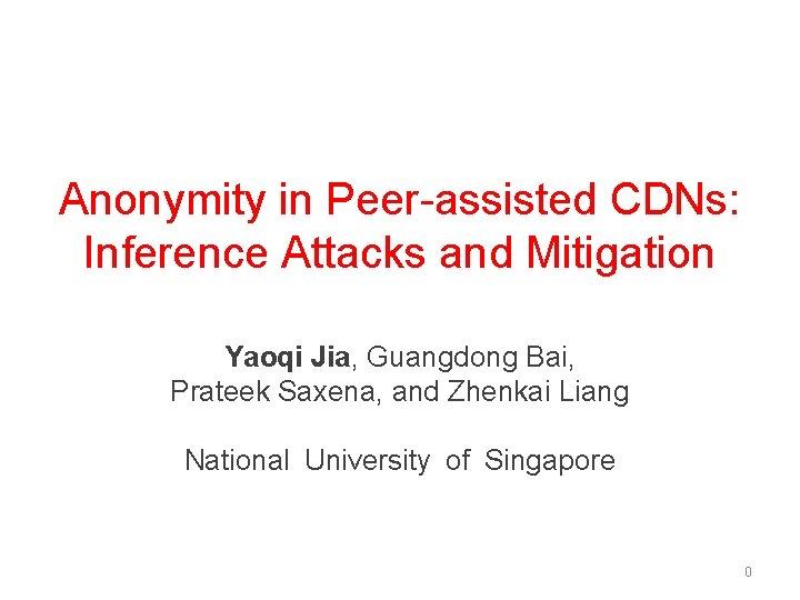 Anonymity in Peer-assisted CDNs: Inference Attacks and Mitigation Yaoqi Jia, Guangdong Bai, Prateek Saxena,