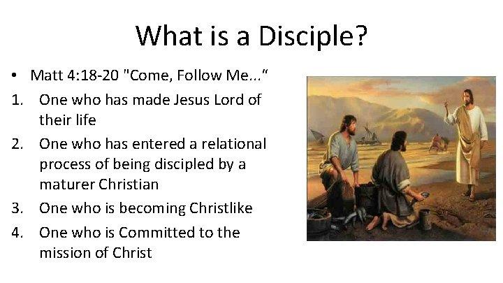 "What is a Disciple? • Matt 4: 18 -20 ""Come, Follow Me. . ."