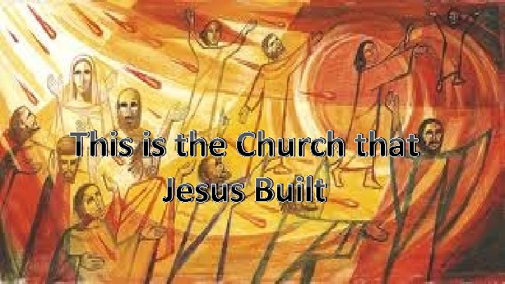 The Church that Jesus Built This is the Church that Jesus Built