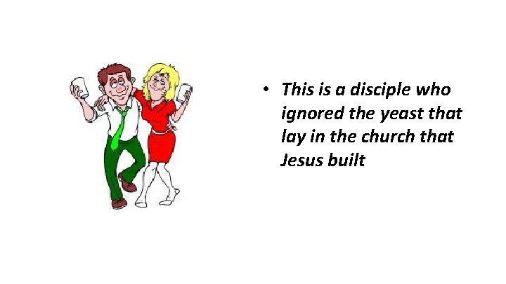• This is a disciple who ignored the yeast that lay in the