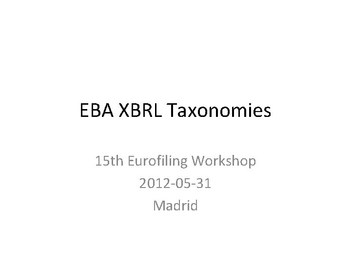 EBA XBRL Taxonomies 15 th Eurofiling Workshop 2012 -05 -31 Madrid