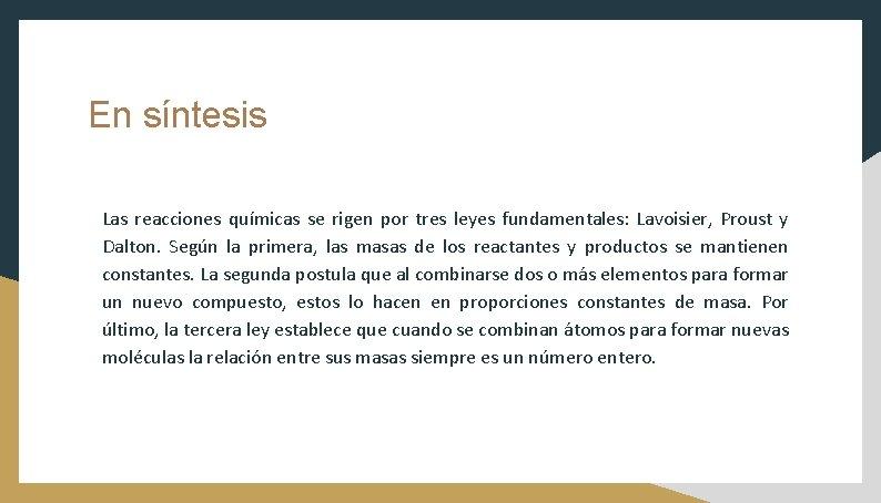 En síntesis Las reacciones químicas se rigen por tres leyes fundamentales: Lavoisier, Proust y