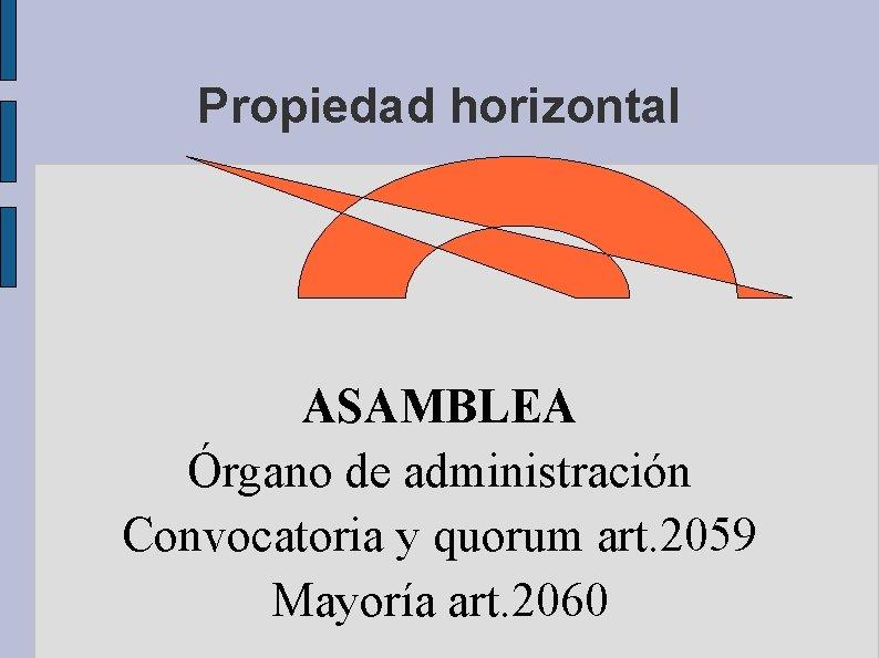 Propiedad horizontal ASAMBLEA Órgano de administración Convocatoria y quorum art. 2059 Mayoría art. 2060