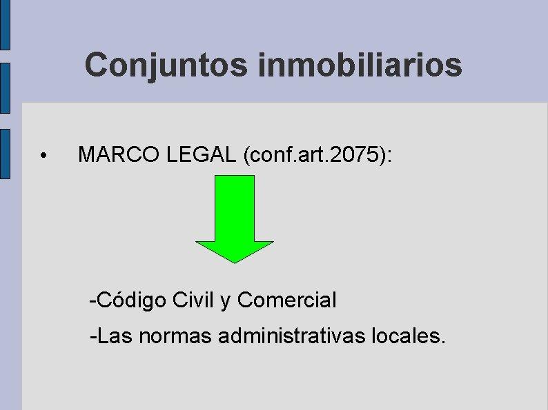 Conjuntos inmobiliarios • MARCO LEGAL (conf. art. 2075): -Código Civil y Comercial -Las normas