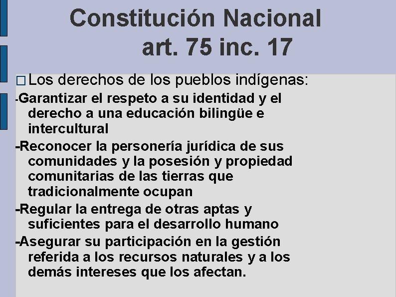 Constitución Nacional art. 75 inc. 17 � Los derechos de los pueblos indígenas: -Garantizar