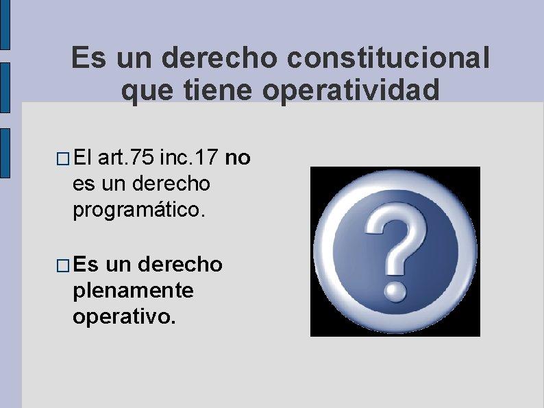 Es un derecho constitucional que tiene operatividad � El art. 75 inc. 17 no