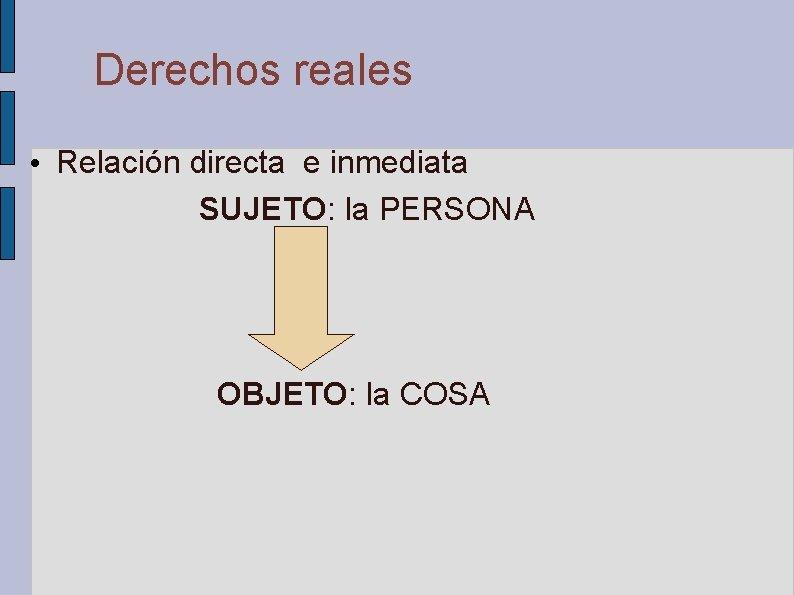 Derechos reales • Relación directa e inmediata SUJETO: la PERSONA OBJETO: la COSA