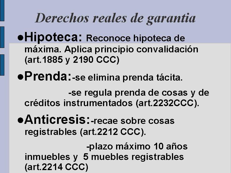 Derechos reales de garantia ●Hipoteca: Reconoce hipoteca de máxima. Aplica principio convalidación (art. 1885