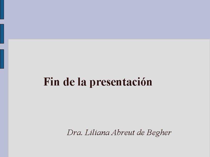 Fin de la presentación Dra. Liliana Abreut de Begher