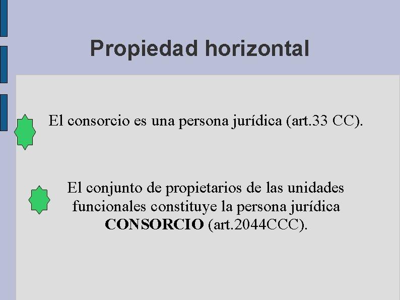 Propiedad horizontal El consorcio es una persona jurídica (art. 33 CC). El conjunto de