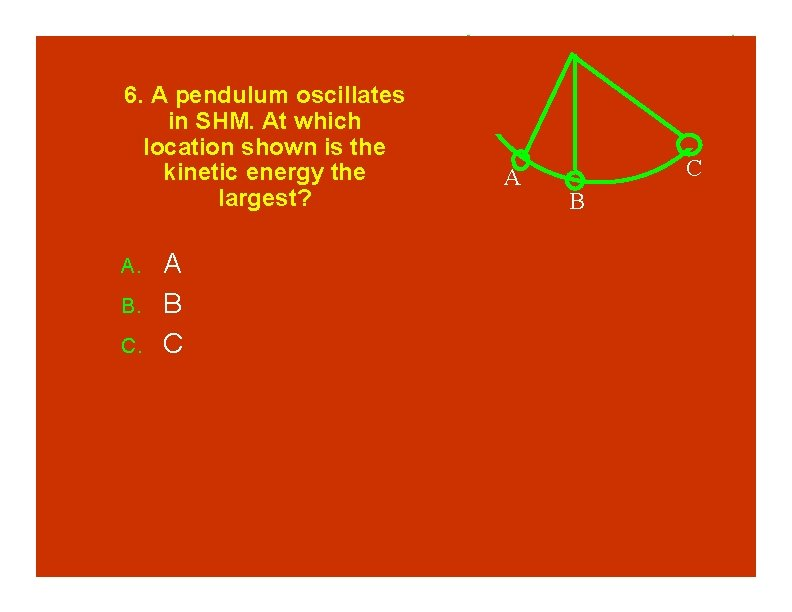 6. A pendulum oscillates in SHM. At which location shown is the kinetic energy
