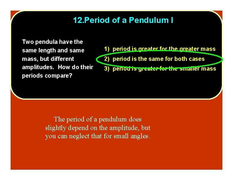 12. Period of a Pendulum I Two pendula have the same length and same