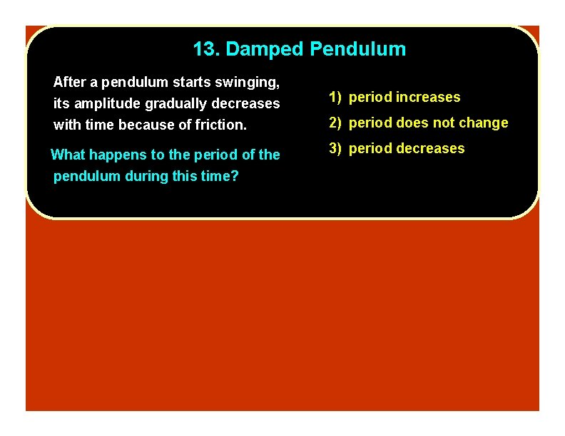 13. Damped Pendulum After a pendulum starts swinging, its amplitude gradually decreases with time