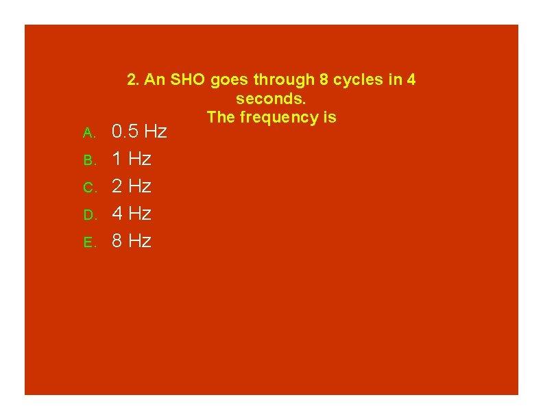 A. B. C. D. E. 2. An SHO goes through 8 cycles in 4