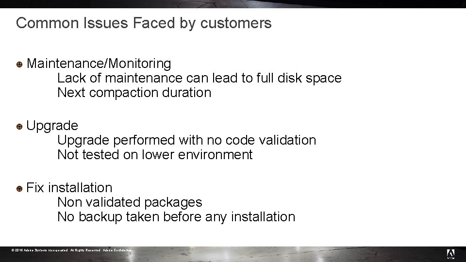 Common Issues Faced by customers Maintenance/Monitoring Lack of maintenance can lead to full disk