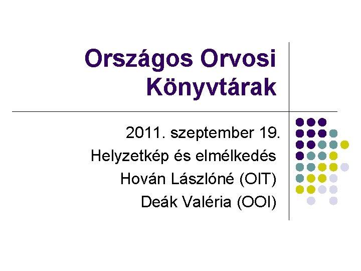 Országos Orvosi Könyvtárak 2011. szeptember 19. Helyzetkép és elmélkedés Hován Lászlóné (OIT) Deák Valéria