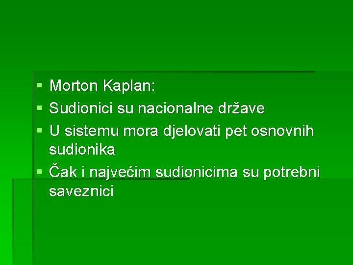 § § § Morton Kaplan: Sudionici su nacionalne države U sistemu mora djelovati pet