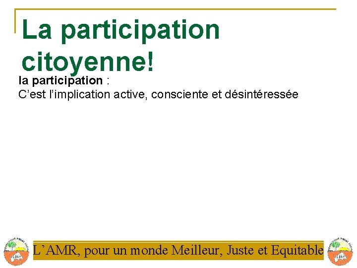 La participation citoyenne! la participation : C'est l'implication active, consciente et désintéressée L'AMR, pour